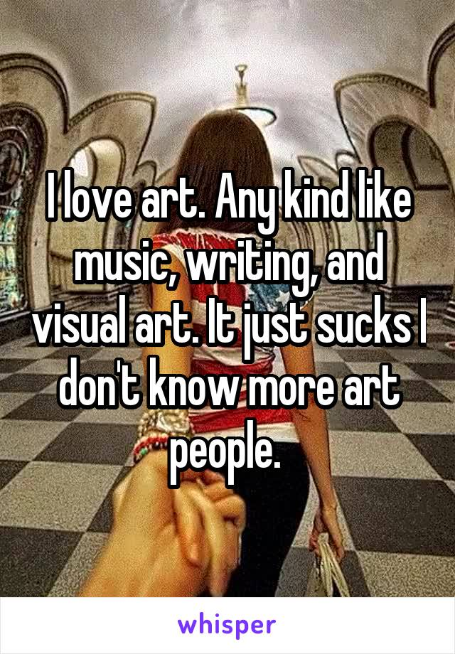 I love art. Any kind like music, writing, and visual art. It just sucks I don't know more art people.