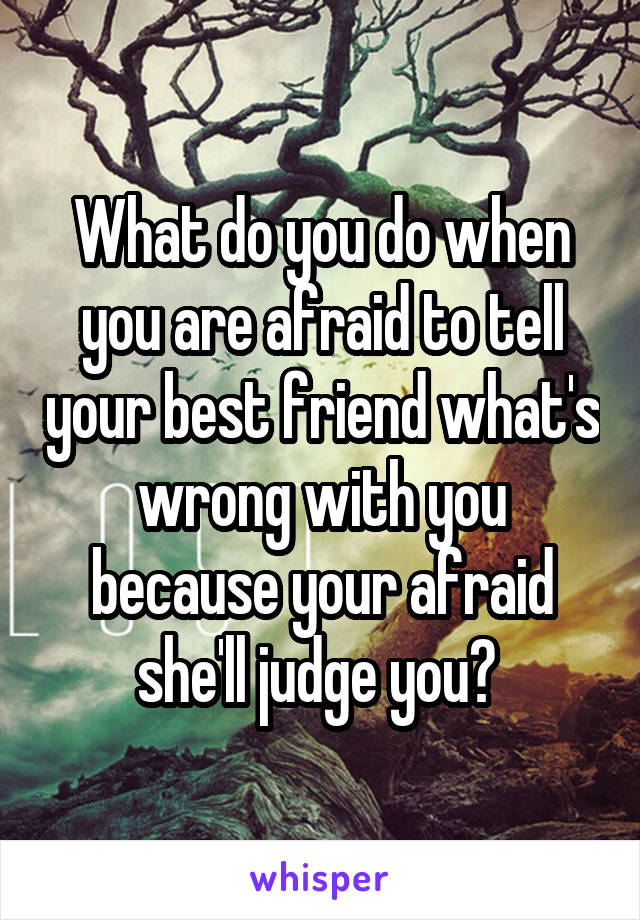 What do you do when you are afraid to tell your best friend what's wrong with you because your afraid she'll judge you?