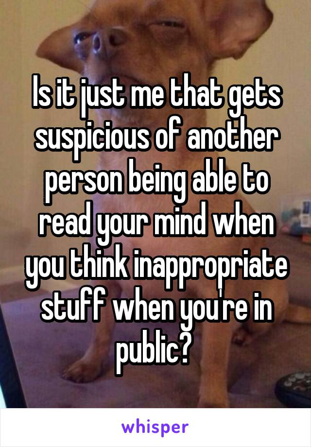 Is it just me that gets suspicious of another person being able to read your mind when you think inappropriate stuff when you're in public?