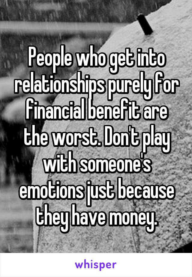 People who get into relationships purely for financial benefit are the worst. Don't play with someone's emotions just because they have money.