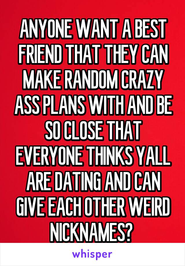ANYONE WANT A BEST FRIEND THAT THEY CAN MAKE RANDOM CRAZY ASS PLANS WITH AND BE SO CLOSE THAT EVERYONE THINKS YALL ARE DATING AND CAN GIVE EACH OTHER WEIRD NICKNAMES?