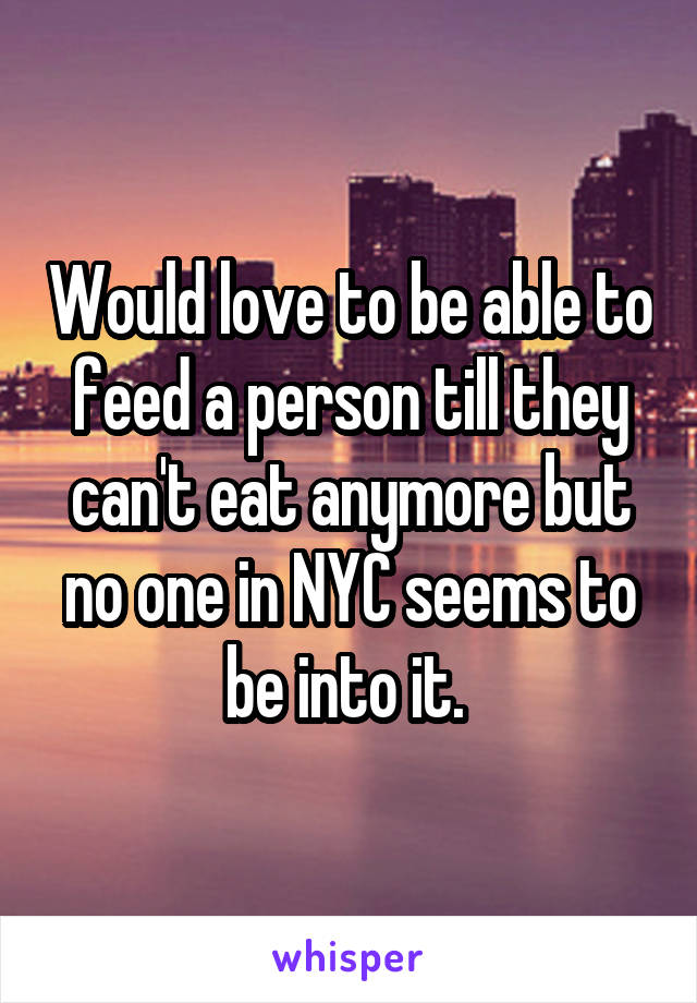 Would love to be able to feed a person till they can't eat anymore but no one in NYC seems to be into it.