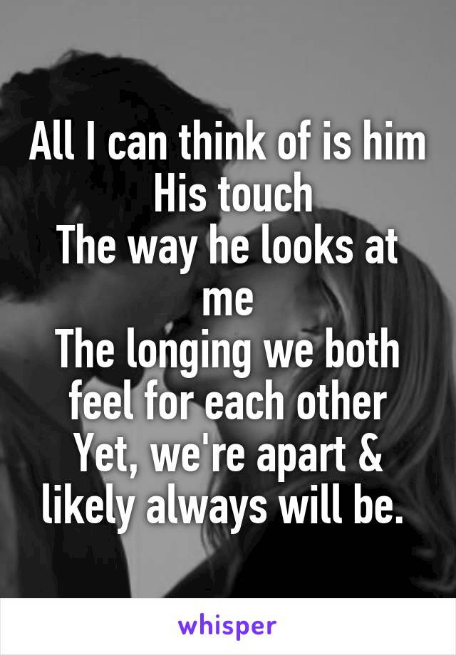 All I can think of is him  His touch The way he looks at me The longing we both feel for each other Yet, we're apart & likely always will be.