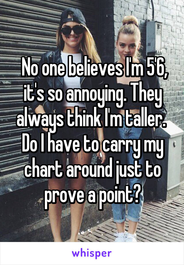 No one believes I'm 5'6, it's so annoying. They always think I'm taller.  Do I have to carry my chart around just to prove a point?