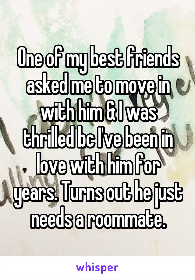 One of my best friends asked me to move in with him & I was thrilled bc I've been in love with him for years. Turns out he just needs a roommate.