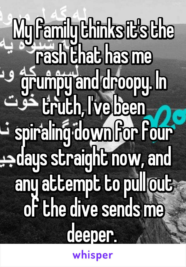 My family thinks it's the rash that has me grumpy and droopy. In truth, I've been spiraling down for four days straight now, and any attempt to pull out of the dive sends me deeper.