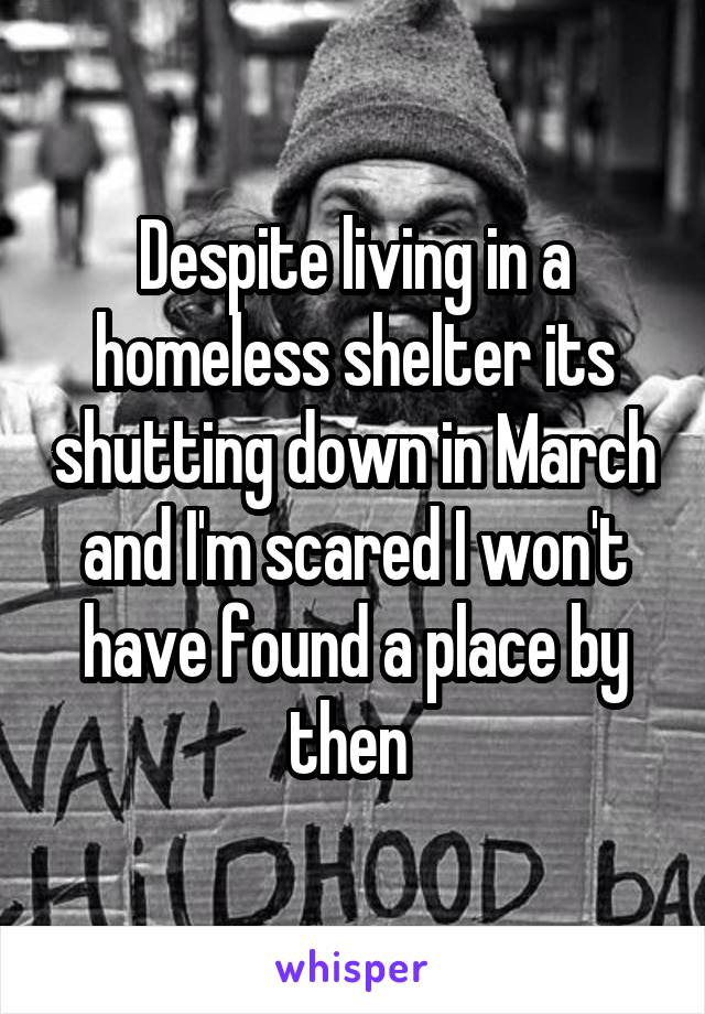 Despite living in a homeless shelter its shutting down in March and I'm scared I won't have found a place by then
