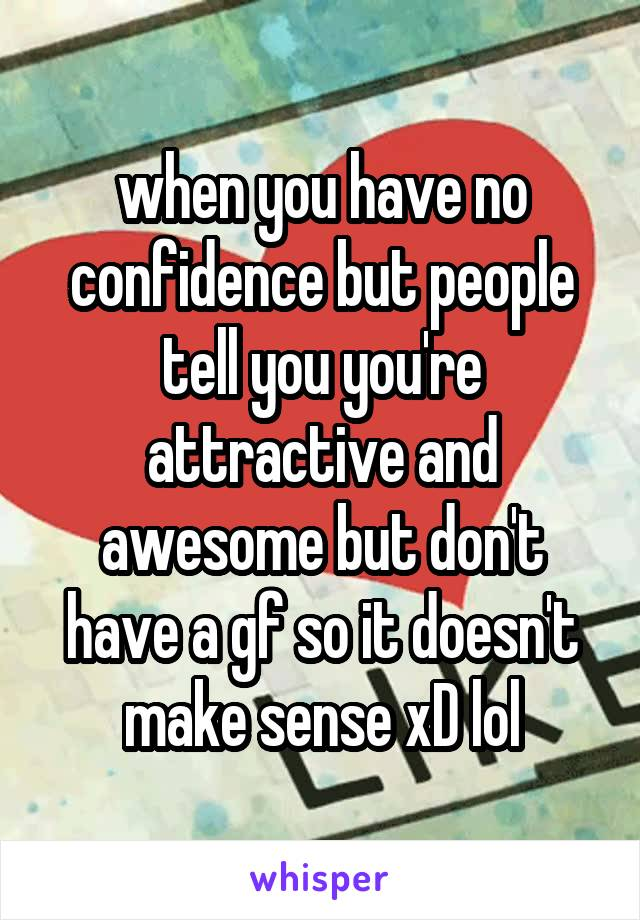 when you have no confidence but people tell you you're attractive and awesome but don't have a gf so it doesn't make sense xD lol