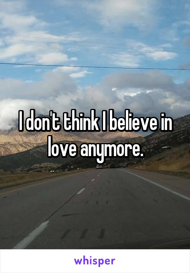 I don't think I believe in love anymore.
