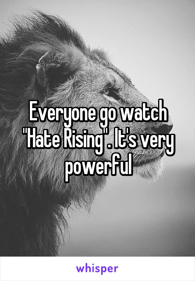 "Everyone go watch ""Hate Rising"". It's very powerful"