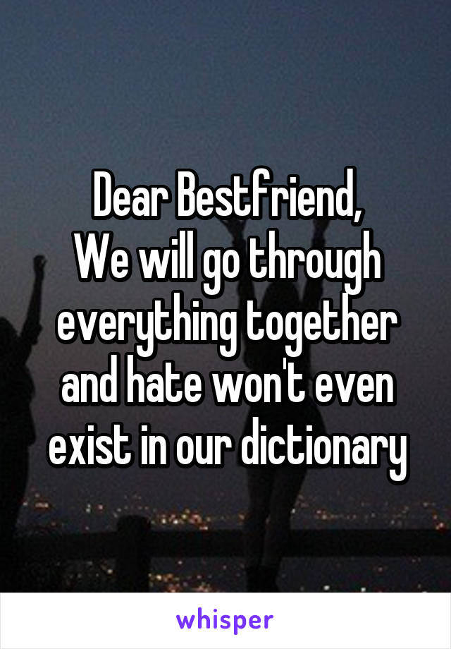 Dear Bestfriend, We will go through everything together and hate won't even exist in our dictionary