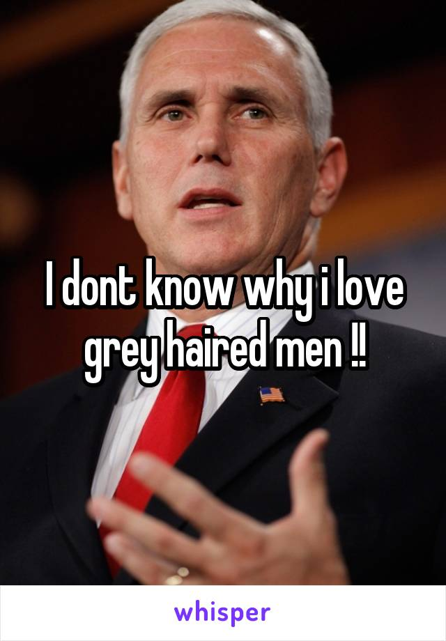I dont know why i love grey haired men !!