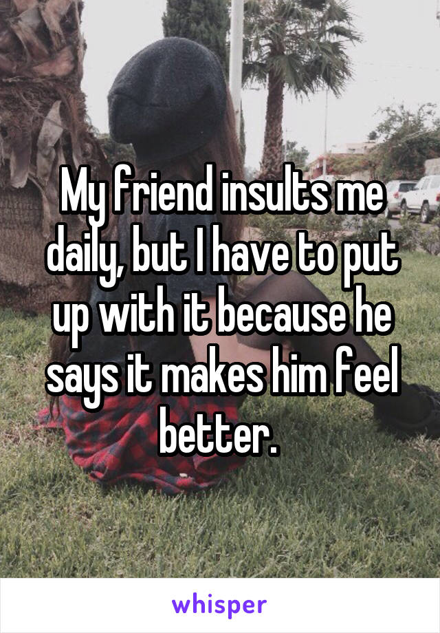 My friend insults me daily, but I have to put up with it because he says it makes him feel better.