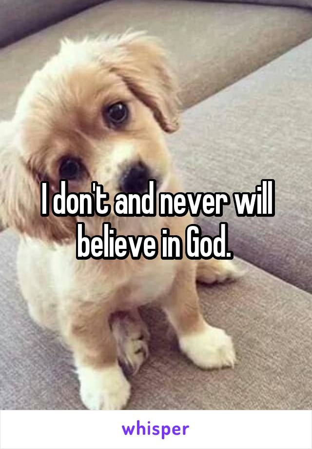 I don't and never will believe in God.