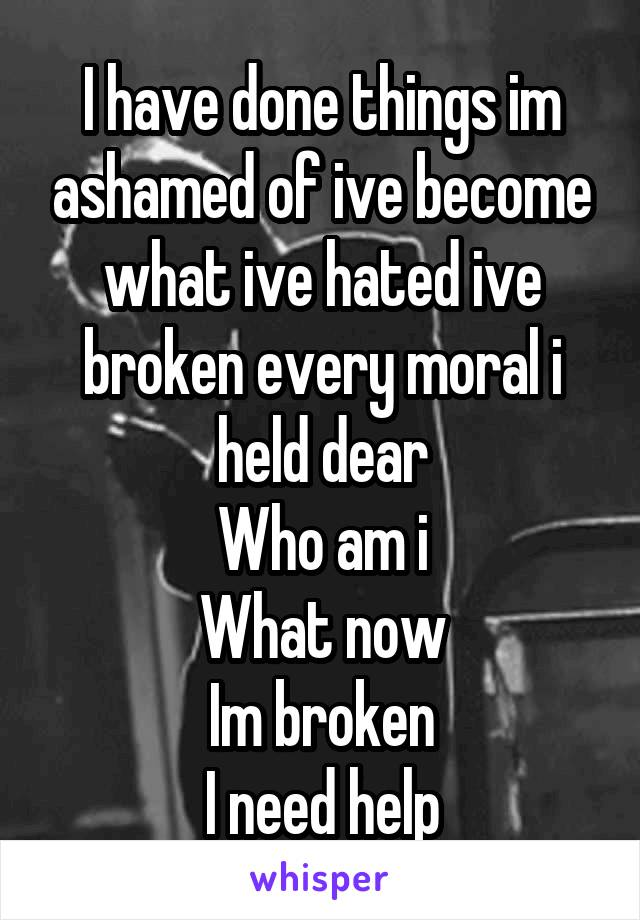 I have done things im ashamed of ive become what ive hated ive broken every moral i held dear Who am i What now Im broken I need help