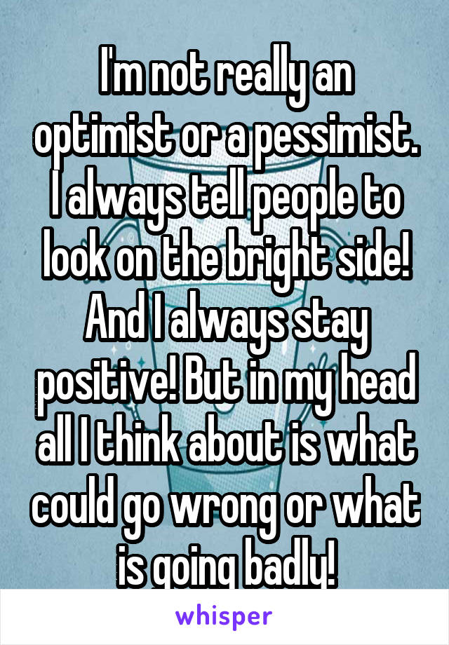 I'm not really an optimist or a pessimist. I always tell people to look on the bright side! And I always stay positive! But in my head all I think about is what could go wrong or what is going badly!