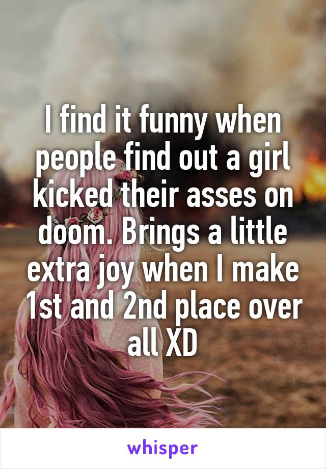 I find it funny when people find out a girl kicked their asses on doom. Brings a little extra joy when I make 1st and 2nd place over all XD