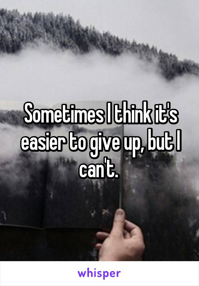 Sometimes I think it's easier to give up, but I can't.