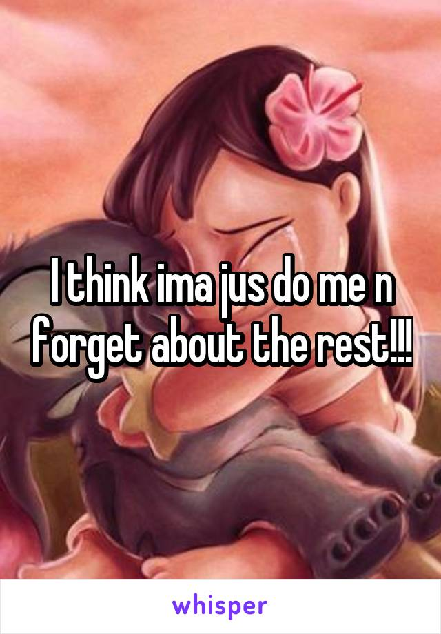 I think ima jus do me n forget about the rest!!!