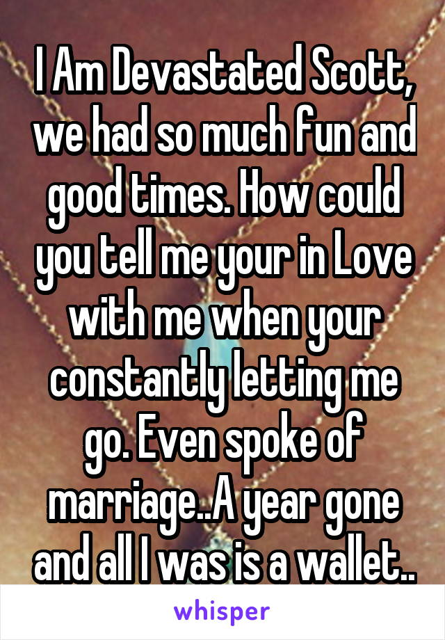 I Am Devastated Scott, we had so much fun and good times. How could you tell me your in Love with me when your constantly letting me go. Even spoke of marriage..A year gone and all I was is a wallet..