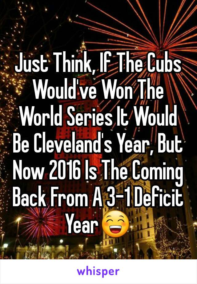 Just Think, If The Cubs Would've Won The World Series It Would Be Cleveland's Year, But Now 2016 Is The Coming Back From A 3-1 Deficit Year😁