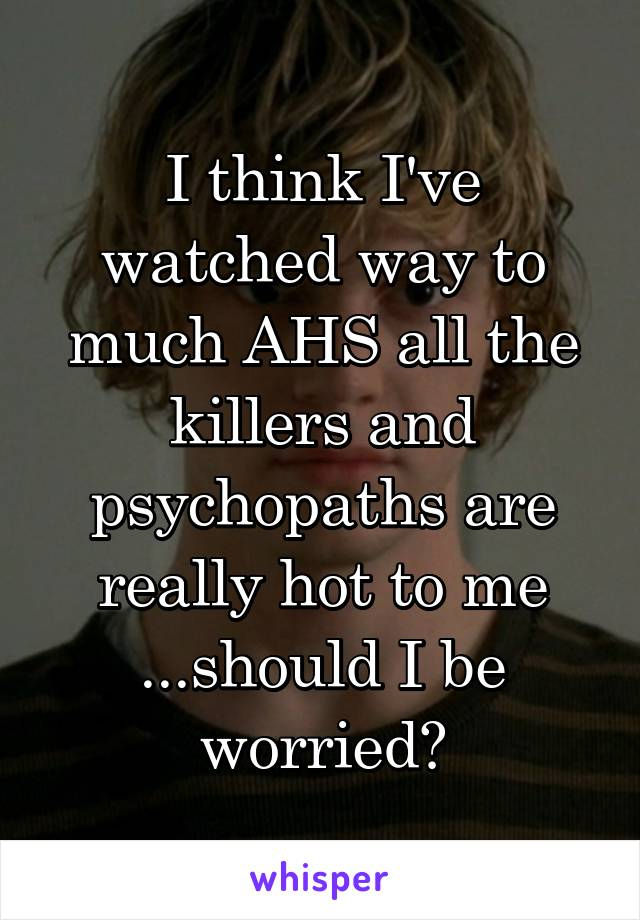 I think I've watched way to much AHS all the killers and psychopaths are really hot to me ...should I be worried?