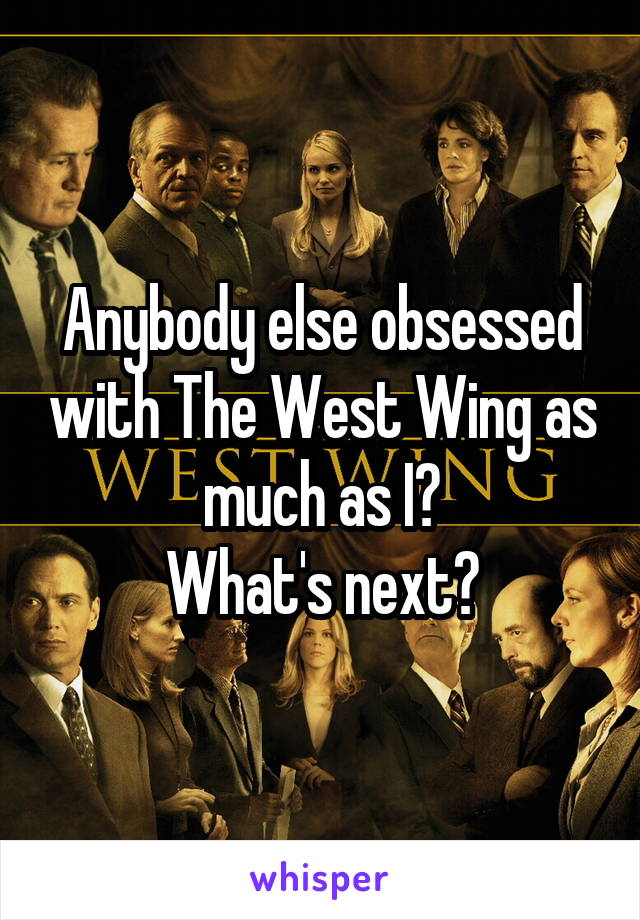 Anybody else obsessed with The West Wing as much as I? What's next?