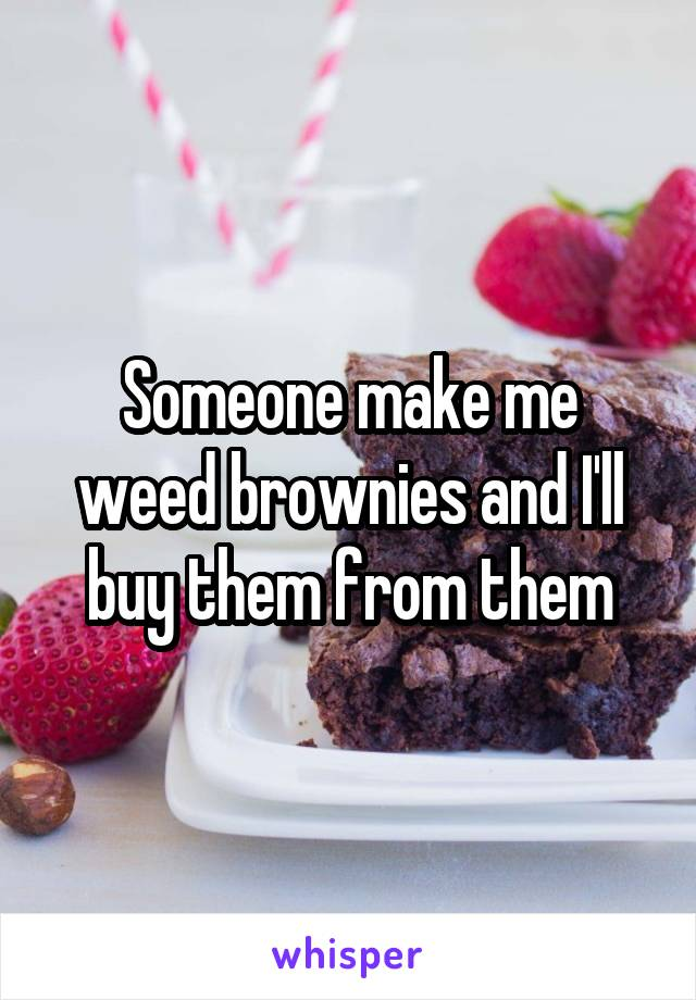 Someone make me weed brownies and I'll buy them from them