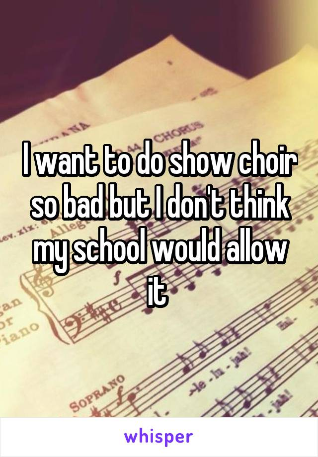 I want to do show choir so bad but I don't think my school would allow it