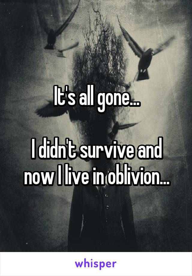 It's all gone...  I didn't survive and now I live in oblivion...