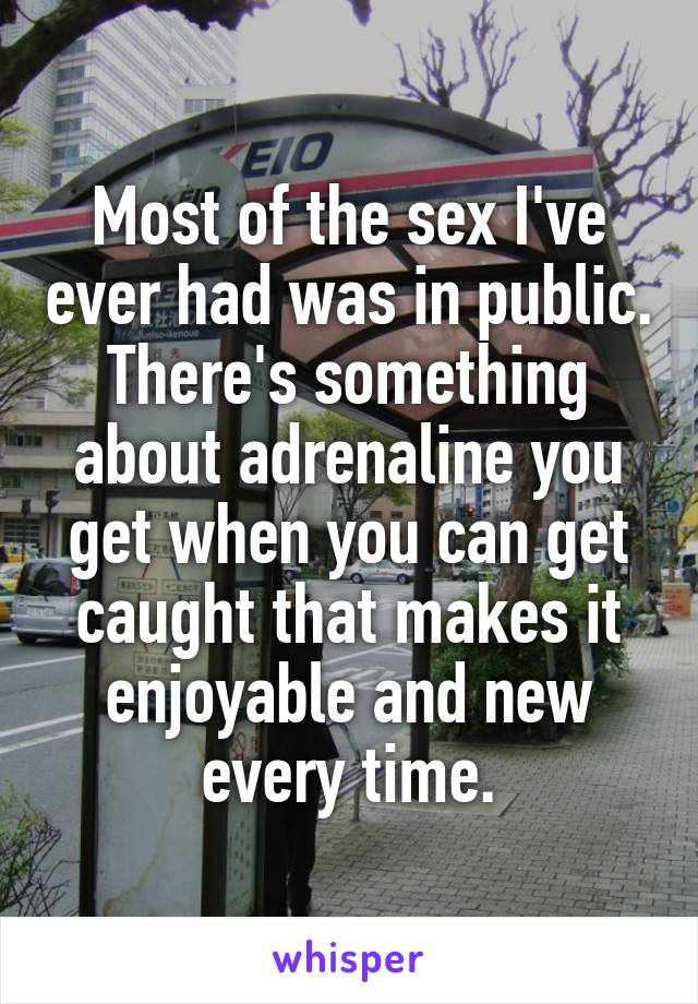 Most of the sex I've ever had was in public. There's something about adrenaline you get when you can get caught that makes it enjoyable and new every time.