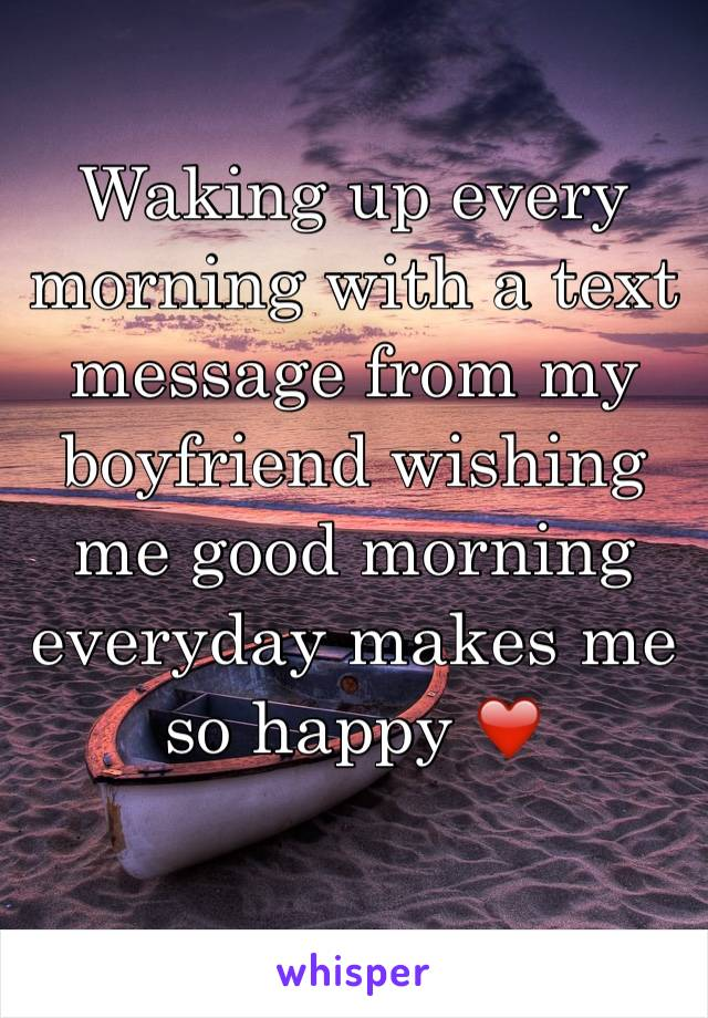 Waking up every morning with a text message from my boyfriend wishing me good morning everyday makes me so happy ❤️