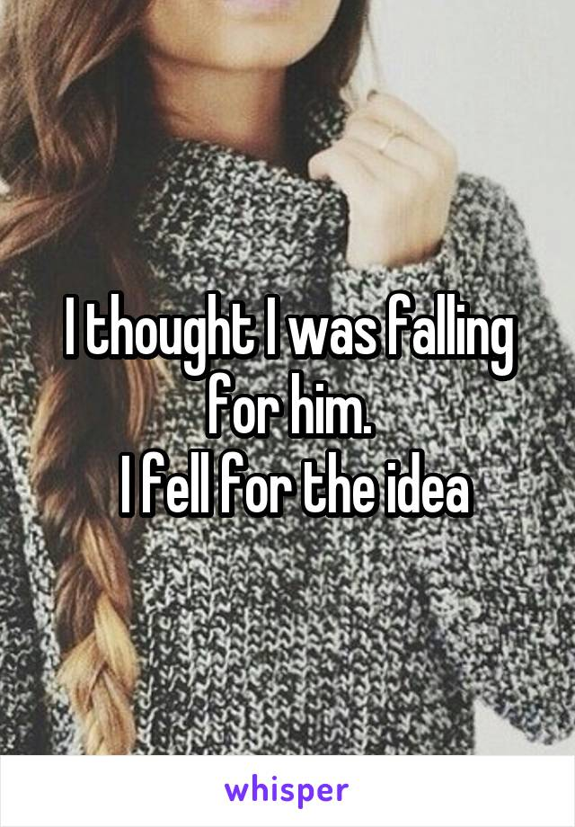 I thought I was falling for him.  I fell for the idea