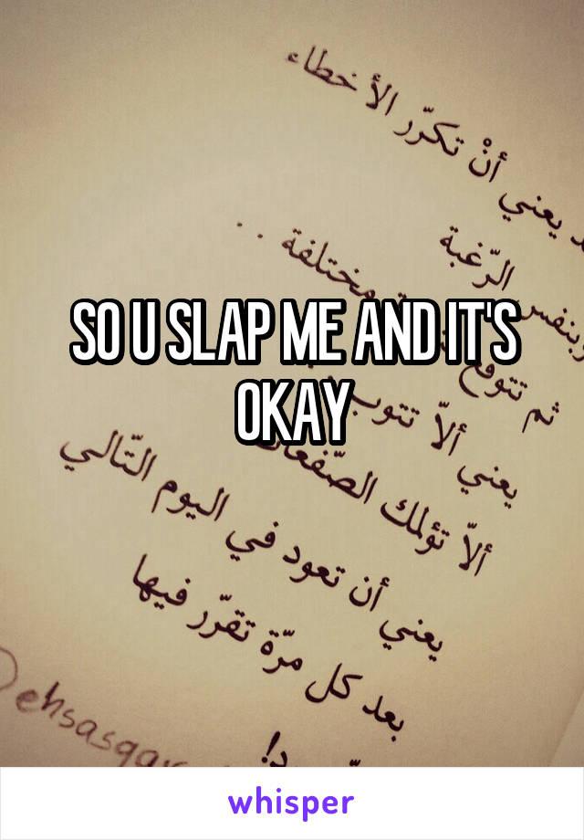 SO U SLAP ME AND IT'S OKAY