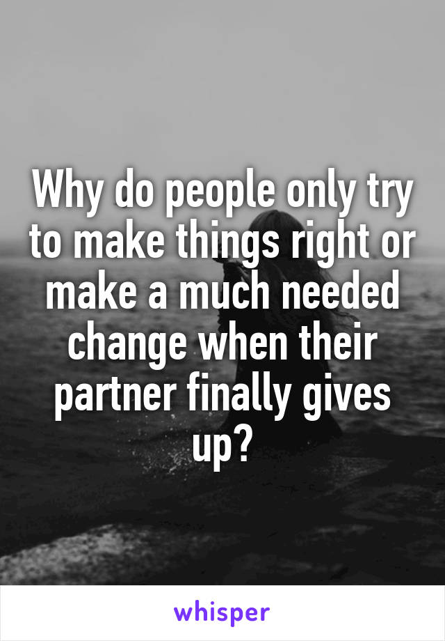 Why do people only try to make things right or make a much needed change when their partner finally gives up?