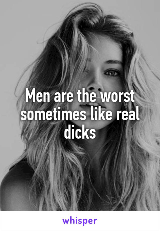 Men are the worst sometimes like real dicks