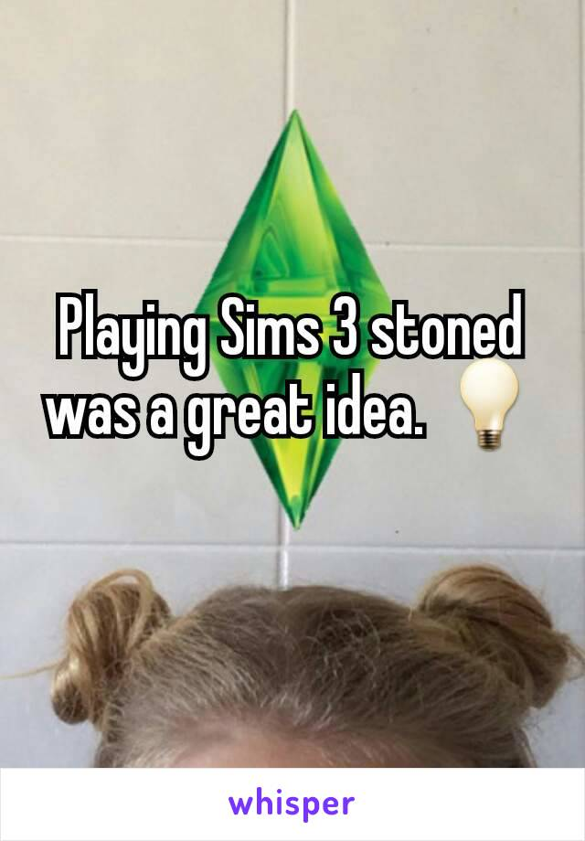 Playing Sims 3 stoned was a great idea. 💡