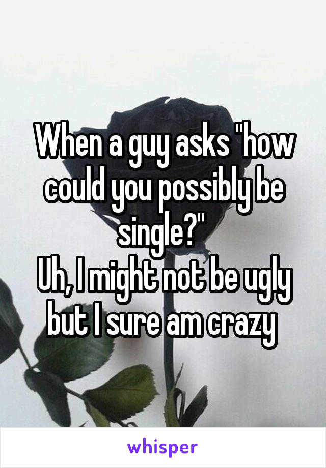"""When a guy asks """"how could you possibly be single?""""  Uh, I might not be ugly but I sure am crazy"""