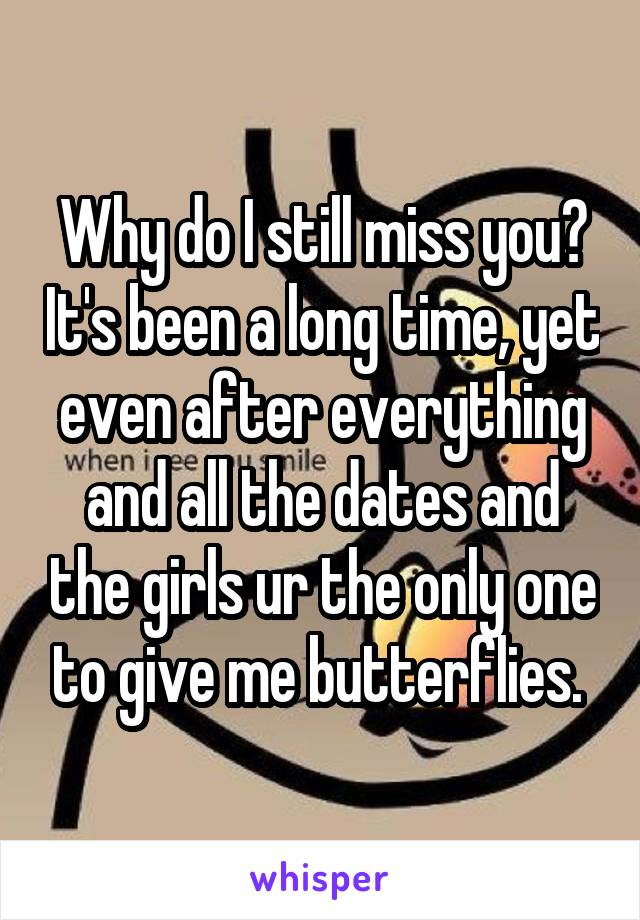 Why do I still miss you? It's been a long time, yet even after everything and all the dates and the girls ur the only one to give me butterflies.