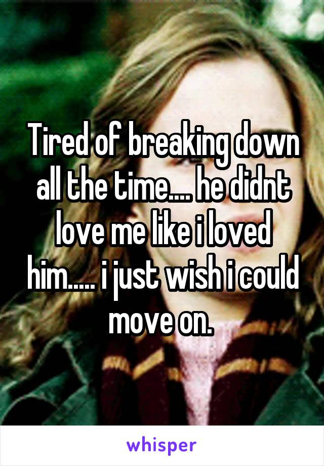 Tired of breaking down all the time.... he didnt love me like i loved him..... i just wish i could move on.