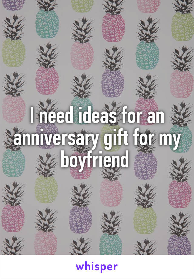 I need ideas for an anniversary gift for my boyfriend