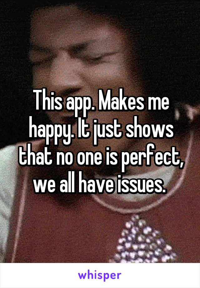 This app. Makes me happy. It just shows that no one is perfect, we all have issues.