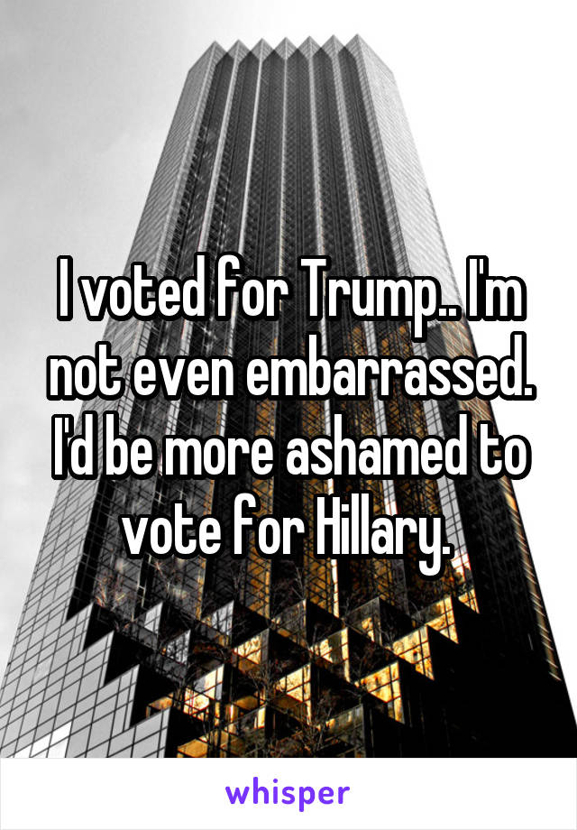 I voted for Trump.. I'm not even embarrassed. I'd be more ashamed to vote for Hillary.