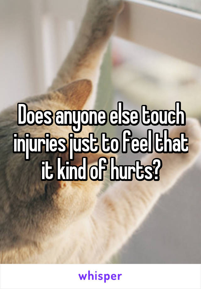 Does anyone else touch injuries just to feel that it kind of hurts?