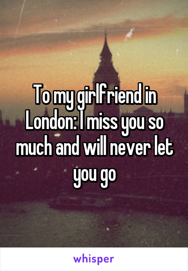 To my girlfriend in London: I miss you so much and will never let you go