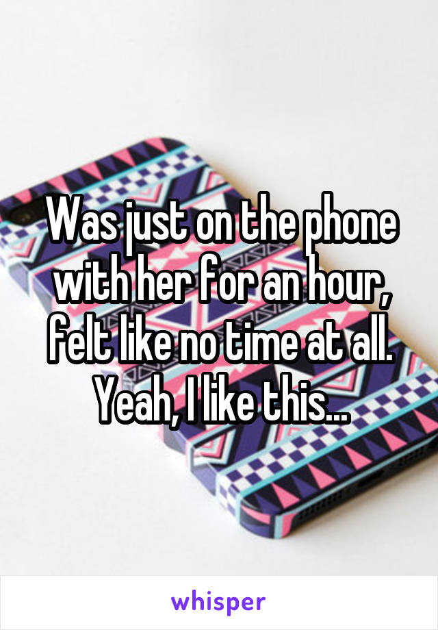 Was just on the phone with her for an hour, felt like no time at all. Yeah, I like this...