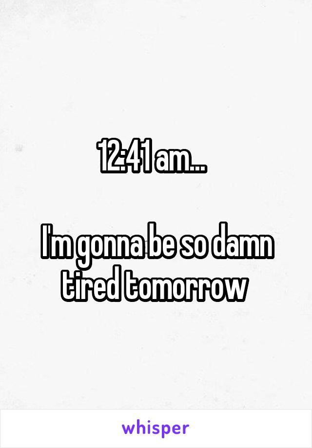 12:41 am...    I'm gonna be so damn tired tomorrow