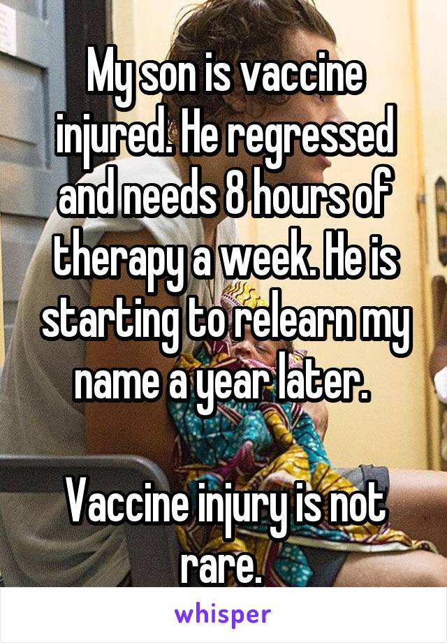 My son is vaccine injured. He regressed and needs 8 hours of therapy a week. He is starting to relearn my name a year later.   Vaccine injury is not rare.