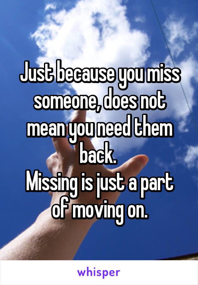 Just because you miss someone, does not mean you need them back.  Missing is just a part of moving on.