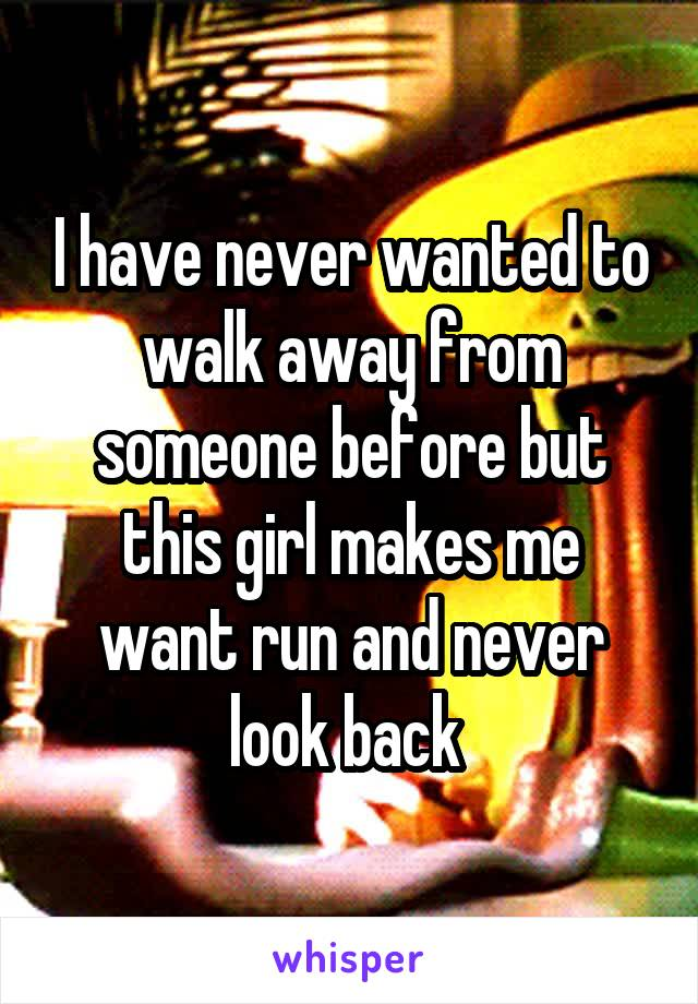 I have never wanted to walk away from someone before but this girl makes me want run and never look back